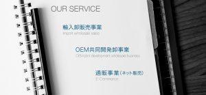 輸入卸販売事業(海外のメーカーと正規契約をして商品を卸販売) ・OEM共同開発卸事業(会員制組織:日本の小売業者からOEMの依頼を受けて製作し商品を卸販売) ・通販事業(輸入小売事業)(ネット販売)